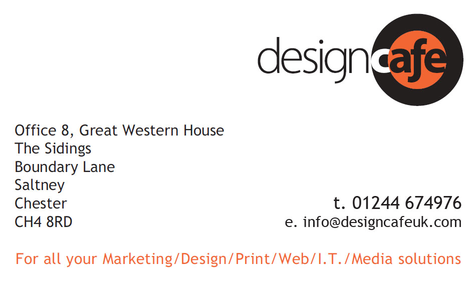 Design Cafe UK - Office 8, Great Western House, The Sidings, Boundary Lane, Saltney, Chester, CH4 8RD t. 01244 674976 e. info@designcafeuk.com - For all your marketing / design / print / web / I.T. / Media solutions